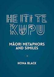 He Iti Te Kupu -Maori Metaphors and Similes by Hona Black