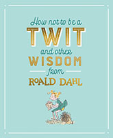 How not to be a Twit and other Wisdom by Roald Dahl