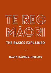 Te Reo Māori: The Basics Explained by David Kārena-Holmes